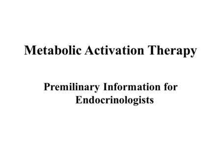 Metabolic Activation Therapy Premilinary Information for Endocrinologists.