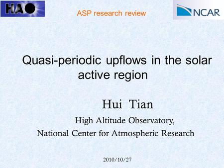 Quasi-periodic upflows in the solar active region Hui Tian High Altitude Observatory, National Center for Atmospheric Research ASP research review 2010/10/27.