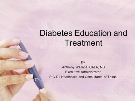 Diabetes Education and Treatment By Anthony Wallace, CALA, ND Executive Administrator P.C.D.I Healthcare and Consultants of Texas.