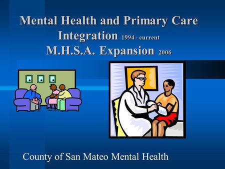 Mental Health and Primary Care Integration 1994 - current M.H.S.A. Expansion 2006 County of San Mateo Mental Health.