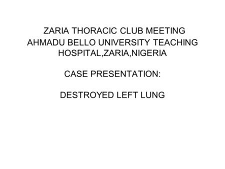 ZARIA THORACIC CLUB MEETING AHMADU BELLO UNIVERSITY TEACHING HOSPITAL,ZARIA,NIGERIA CASE PRESENTATION: DESTROYED LEFT LUNG.
