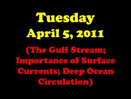 Tuesday April 5, 2011 (The Gulf Stream; Importance of Surface Currents; Deep Ocean Circulation)