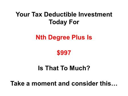 Your Tax Deductible Investment Today For Nth Degree Plus Is $997 Is That To Much? Take a moment and consider this…