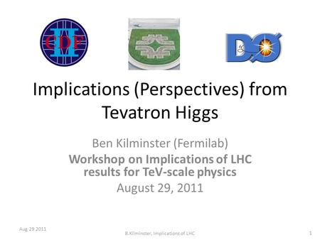 Implications (Perspectives) from Tevatron Higgs Ben Kilminster (Fermilab) Workshop on Implications of LHC results for TeV-scale physics August 29, 2011.