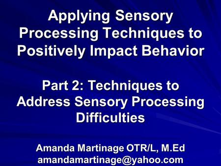 Applying Sensory Processing Techniques to Positively Impact Behavior Part 2: Techniques to Address Sensory Processing Difficulties Amanda Martinage OTR/L,