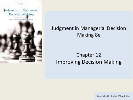 Judgment in Managerial Decision Making 8e Chapter 12 Improving Decision Making Copyright 2013 John Wiley & Sons.