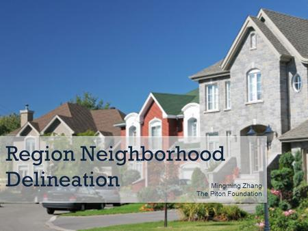 Region Neighborhood Delineation Mingming Zhang The Piton Foundation.