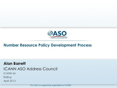 The ASO is a supporting organization of ICANN Number Resource Policy Development Process Alan Barrett ICANN ASO Address Council ICANN 46 Beijing April.