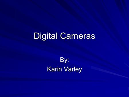 Digital Cameras By: Karin Varley. Table of Contents What is a Digital Camera? When did it all begin? Digital Cameras through the years How does a Digital.