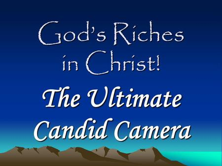 God's Riches in Christ! The Ultimate Candid Camera.