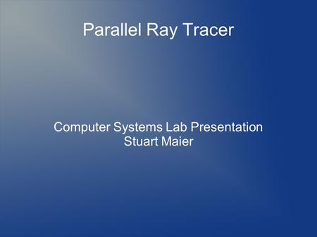 Parallel Ray Tracer Computer Systems Lab Presentation Stuart Maier.