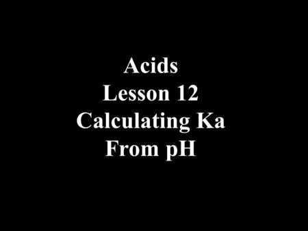 Acids Lesson 12 Calculating Ka From pH. 1.The pH of 0.100 M H 2 C 2 O 4 is 1.28. Calculate the Ka for the weak acid.
