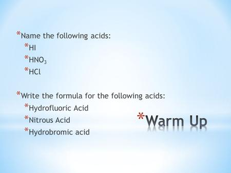 * Name the following acids: * HI * HNO 3 * HCl * Write the formula for the following acids: * Hydrofluoric Acid * Nitrous Acid * Hydrobromic acid.