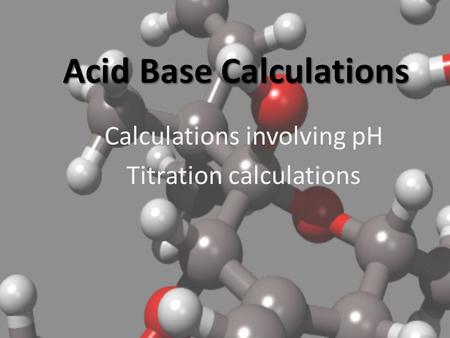 Acid Base Calculations Calculations involving pH Titration calculations.