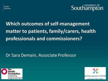 Which outcomes of self-management matter to patients, family/carers, health professionals and commissioners? Dr Sara Demain, Associate Professor.
