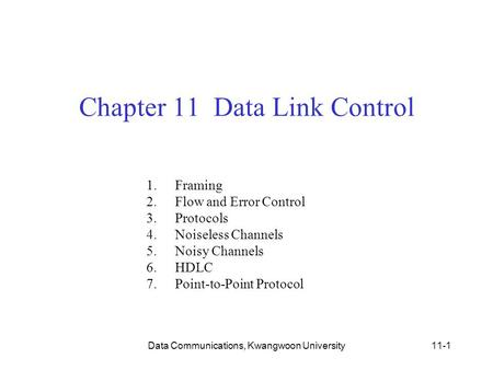 Data Communications, Kwangwoon University11-1 Chapter 11 Data Link Control 1.Framing 2.Flow and Error Control 3.Protocols 4.Noiseless Channels 5.Noisy.