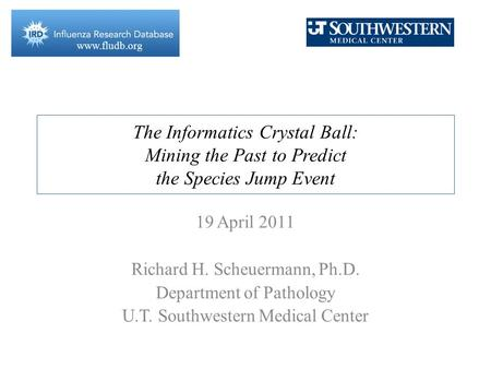 Www.fludb.org The Informatics Crystal Ball: Mining the Past to Predict the Species Jump Event 19 April 2011 Richard H. Scheuermann, Ph.D. Department of.