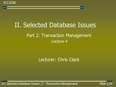 II.I Selected Database Issues: 2 - Transaction ManagementSlide 1/20 1 II. Selected Database Issues Part 2: Transaction Management Lecture 4 Lecturer: Chris.