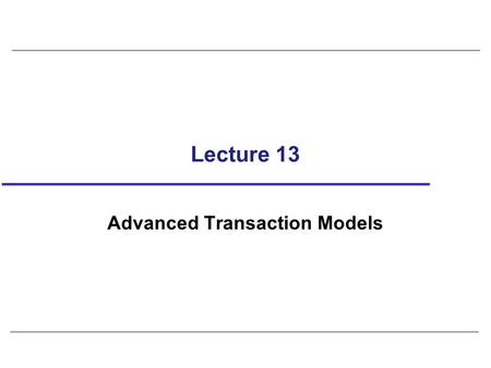 Lecture 13 Advanced Transaction Models. 2 Protocols considered so far are suitable for types of transactions that arise in traditional business applications,