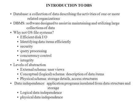 INTRODUCTION TO DBS Database: a collection of data describing the activities of one or more related organizations DBMS: software designed to assist in.