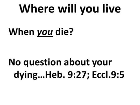 Where will you live When you die? No question about your dying…Heb. 9:27; Eccl.9:5.