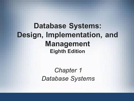 Database Systems: Design, Implementation, and Management Eighth Edition Chapter 1 Database Systems.