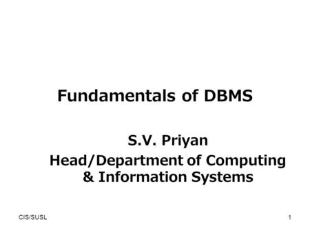 CIS/SUSL1 Fundamentals of DBMS S.V. Priyan Head/Department of Computing & Information Systems.