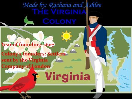 The Virginia Colony Made by: Rachana and Ashlee Year of founding: 1607 Colony's founders: Settlers sent by the Virginia Company of London.