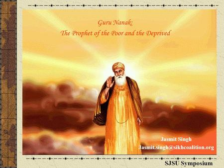 <strong>Guru</strong> Nanak: The Prophet of the Poor and the Deprived SJSU Symposium Jasmit Singh