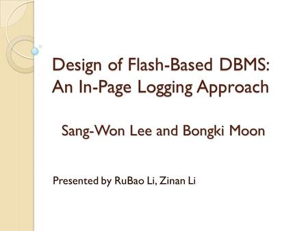 Design of Flash-Based DBMS: An In-Page Logging Approach Sang-Won Lee and Bongki Moon Presented by RuBao Li, Zinan Li.
