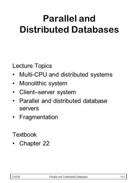 CS338Parallel and Distributed Databases11-1 Parallel and Distributed Databases Lecture Topics Multi-CPU and distributed systems Monolithic system Client–server.