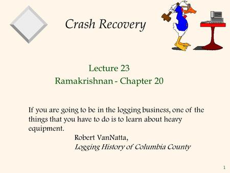 1 Crash Recovery Lecture 23 Ramakrishnan - Chapter 20 If you are going to be in the logging business, one of the things that you have to do is to learn.