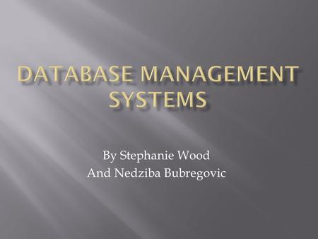 By Stephanie Wood And Nedziba Bubregovic.  A very large collection of data  A database management system is a software package designed to store and.