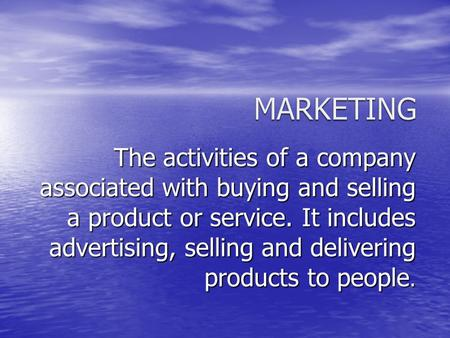 The activities of a company associated with buying and selling a product or service. It includes advertising, selling and delivering products to people.