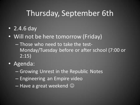 Thursday, September 6th 2.4.6 day Will not be here tomorrow (Friday) – Those who need to take the test- Monday/Tuesday before or after school (7:00 or.