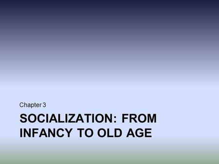 SOCIALIZATION: FROM INFANCY TO OLD AGE