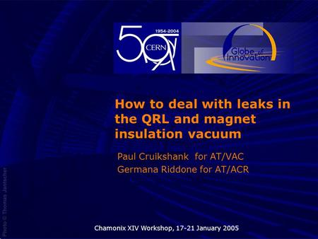 05 Novembre 2003Chamonix XIV Workshop, 17-21 January 20051 How to deal with leaks in the QRL and magnet insulation vacuum Paul Cruikshank for AT/VAC Germana.