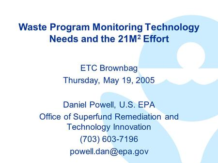 Waste Program Monitoring Technology Needs and the 21M 2 Effort ETC Brownbag Thursday, May 19, 2005 Daniel Powell, U.S. EPA Office of Superfund Remediation.