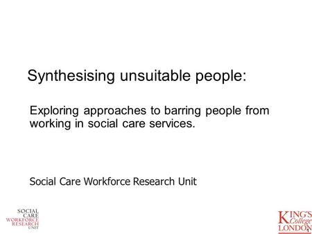 Synthesising unsuitable people: Exploring approaches to barring people from working in social care services. 1 Social Care Workforce Research Unit.