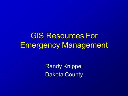 GIS Resources For Emergency Management Randy Knippel Dakota County.
