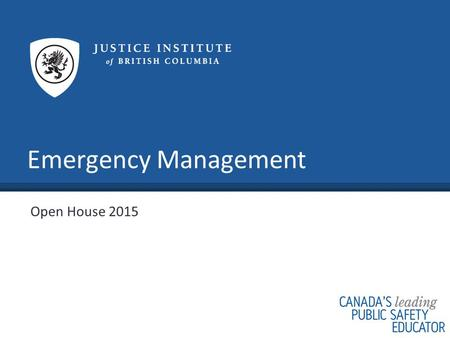 Emergency Management Open House 2015. www.jibc.ca What Is Emergency Management? An inter-disciplinary field that focuses on saving lives, preserving the.