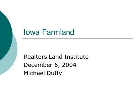Iowa Farmland Realtors Land Institute December 6, 2004 Michael Duffy.