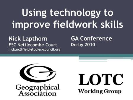 Using technology to improve fieldwork skills LOTC Working Group Nick Lapthorn FSC Nettlecombe Court GA Conference Derby.