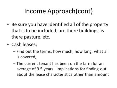 Income Approach(cont) Be sure you have identified all of the property that is to be included; are there buildings, is there pasture, etc. Cash leases;