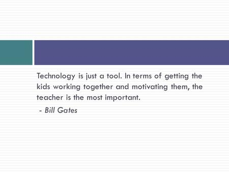 Technology is just a tool. In terms of getting the kids working together and motivating them, the teacher is the most important. - Bill Gates.