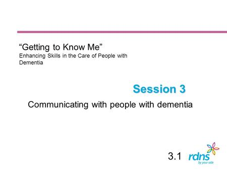 "Session 3 Communicating with people with dementia ""Getting to Know Me"" Enhancing Skills in the Care of People with Dementia 3.1."