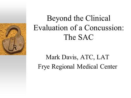 Beyond the Clinical Evaluation of a Concussion: The SAC Mark Davis, ATC, LAT Frye Regional Medical Center.