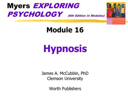 Myers EXPLORING PSYCHOLOGY (6th Edition in Modules) Module 16 Hypnosis James A. McCubbin, PhD Clemson University Worth Publishers.