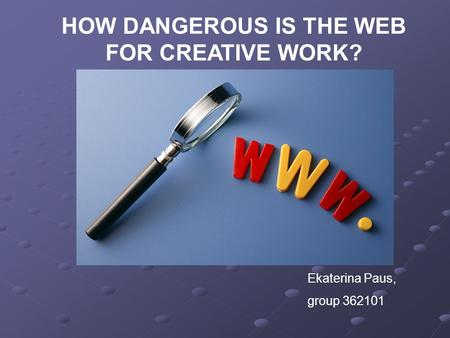 HOW DANGEROUS IS THE WEB FOR CREATIVE WORK? Ekaterina Paus, group 362101.