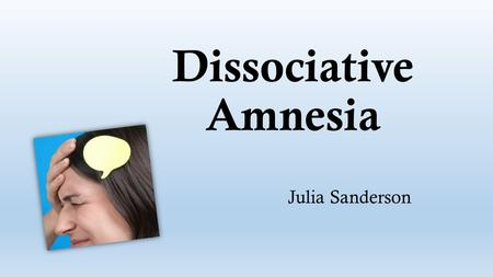 Dissociative Amnesia Julia Sanderson. Definition: Dissociative Amnesia: is a memory disorder characterized by sudden retrograde autobiographical memory.